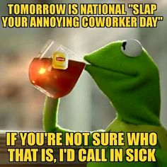 Tomorrow is national slap your annoying coworker day. If you're not sure who that is, I'd call in sick.
