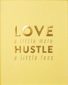 Love a little more.  Hustle a little less. | Via emilyley.com