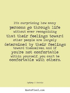 """""""It's surprising how many persons go through life without ever recognizing that their feelings toward other people are largely determined by their feelings toward themselves, and if you're not comfortable within yourself, you can't be comfortable with others"""" - Sydney J. Harris  (linked to wiki bio)"""