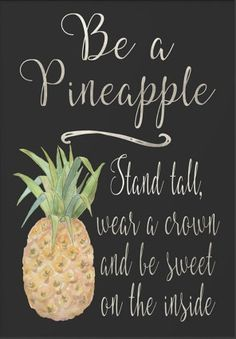 Be a pineapple : Stand tall, wear a crown and be sweet on the inside.