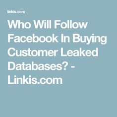 Who Will Follow Facebook In Buying Customer Leaked Databases? - Linkis.com