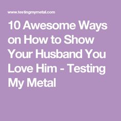 10 Awesome Ways on How to Show Your Husband You Love Him - Testing My Metal