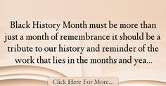 The most popular Marty Meehan Quotes About History - 34284 : Black History Month must be more than just a month of remembrance it should be a tribute to our history and reminder of the work that lies in the months : Best History Quotes History Quotes, Black History Month, History, Black History Month People, Historical Quotes