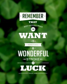 Remember that not getting what you want is sometimes a wonderful stroke of luck. -Dalai Lama