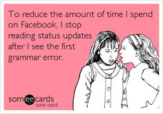 To reduce the amount of time I spend on Facebook, I stop reading status updates after I see the first grammar error.