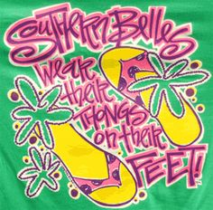 "Southern Belle Original T shirts here. Southern Belle Original T Shirt in Green, ""Southern Belles Wear Their Thongs on Their feet"""