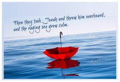 Jonah 1:15...Then they took Jonah and threw him overboard, . . .