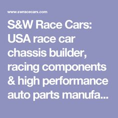 S&W Race Cars: USA race car chassis builder, racing components & high performance auto parts manufacturer - Since 1959
