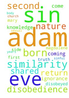 Similarity Jesus shared with Adam. That both not born - Similarity Jesus shared with Adam. That both not born by sexual means,Adam came from sand and Jesus is rock, Adam disobeyed God in knowledge of the truth whereas Jesus obeyed God in knowledge of truth and our ignorance that his come to die for the disobedience of many years that resulted in our ignorance and killed for all our atrocities from the sin of Adam him. The first son of God ,then Holy Spirit the first daughter of God,same Eve…