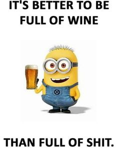 It's better to be full of wine than full of shit. - minion