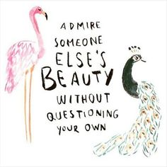 Admire someone else's beauty without questioning your own.