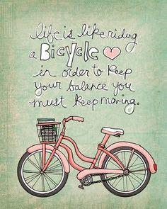 a vida é como andar de bicicleta: para ter equilíbrio é preciso continuar pedalando :)