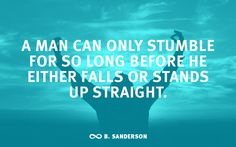 """""""A man can only stumble for so long before he either falls or stands up straight."""" -B. Sanderson"""