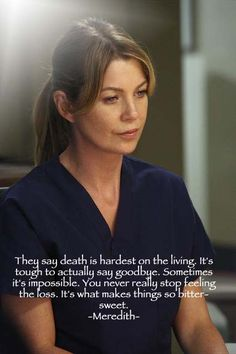 They say death is hardest on the living. It's tough to actually say goodbye. Sometimes it's impossible. You never really stop feeling the loss. It's what makes things so bitter - sweet. | Grey's Anatomy
