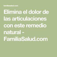 Elimina el dolor de las articulaciones con este remedio natural - FamiliaSalud.com