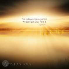 The radiance is everywhere. We can't get away from it. ~ Adyashanti