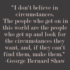 I don't believe in circumstances. - George Bernard Shaw quote via imwaytoobusy.com #quote #inspiration #motivation