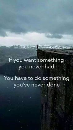 If you want something you never had, you have to do something you've never done.
