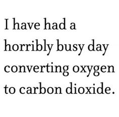 """""""I have had a horribly busy day converting oxygen to carbon dioxide"""" Liu Watson Only funny when you know some chemistry :) Quotes To Live By, Me Quotes, Funny Quotes, Quotable Quotes, Random Quotes, Class Quotes, Random Facts, The Words, Friday Humor"""
