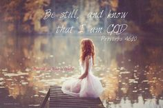 Be still and know that I am God. Proverbs 46:10