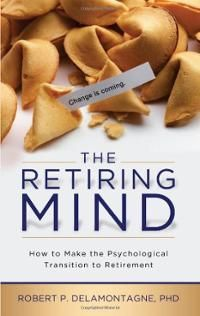 The Retiring Mind: How to Make the Psychological Transition to Retirement., by Robert P. Delamontagne.