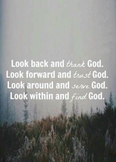 Look back and thank God, Look forward and trust God, Look around and serve God, Look within and find God.