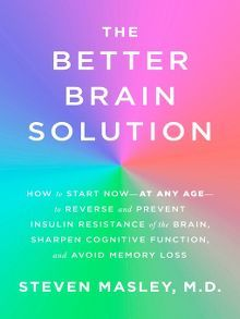 The Better Brain Solution: How to Start Now—at Any Age—to Reverse and Prevent Insulin Resistance of the Brain, Sharpen Cognitive Function, and Avoid Memory Loss by Steven Masley, M.D.  #brainfunction #cognitivefunction #selfhelp