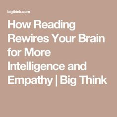 How Reading Rewires Your Brain for More Intelligence and Empathy | Big Think
