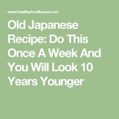Old Japanese Recipe: Do This Once A Week And You Will Look 10 Years Younger