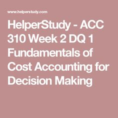 HelperStudy - ACC 310 Week 2 DQ 1 Fundamentals of Cost Accounting for Decision Making