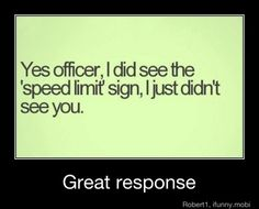 yes officer, I did see the speed limit sign. I just didn't see you.