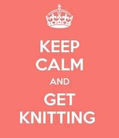 KEEP CALM AND GET KNITTING