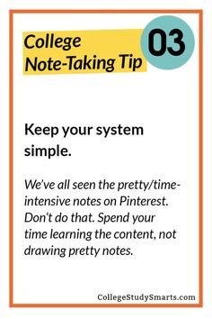 Keep your system simple.  We've all seen the pretty/time-intensive notes on Pinterest. Don't do that. Spend your time learning the content, not drawing pretty notes.
