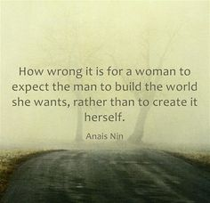how wrong is it for a woman to expect the man to build the world she wants rather than to create it herself.