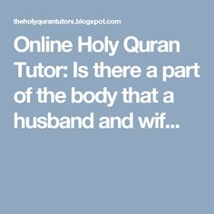 Online Holy Quran Tutor: Is there a part of the body that a husband and wif...