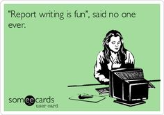 """Report writing is fun"", said no one ever. 