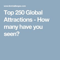 Top 250 Global Attractions - How many have you seen?