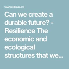 Can we create a durable future? - Resilience  The economic and ecological structures that we are trying to maintain, cannot be continued indefinitely. The point is rapidly approaching where we will have to come up with new designs to meet the new realities that we face. This time, we should aim for something durable and meant to last far into the future.