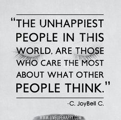 The unhappiest people in this world, are those who care the most about what other people think. -C. JoyBell C. by deeplifequotes, via Flickr
