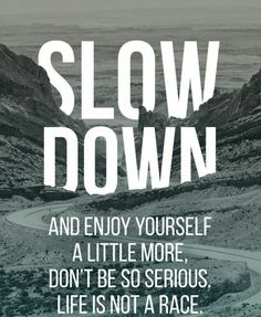 Slow down and enjoy life. Don't be so serious