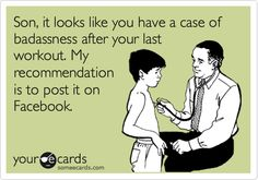 Son, it looks like you have a case of badassness after your last workout. My recommendation is to post it on Facebook. | Confession Ecard | someecards.com