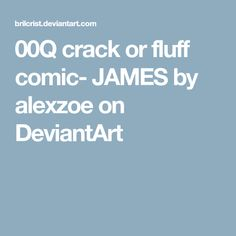 00Q crack or fluff comic- JAMES by alexzoe on DeviantArt