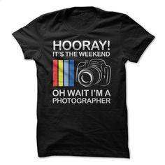 Hooray Its the Weekend – Oh Wait Im a Photographer T Shirt, Hoodie, Sweatshirts - hoodie #tee #fashion