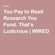 You Pay to Read Research You Fund. That's Ludicrous | WIRED
