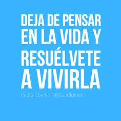 """""""Deja de pensar en la #Vida y resuélvete a vivirla"""". #PauloCoelho #Citas #Frases @Candidman"""