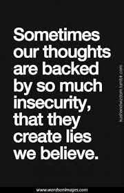 When your thoughts are backed by insecurity you will believe your own lies...