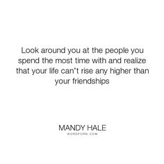 """Mandy Hale - """"Look around you at the people you spend the most time with and realize that your..."""". friendship, friends, moving-on, letting-go, positive-thinking, self-worth, potential, holding-out-for-the-best, loving-yourself, standards, negative-people, toxic-friends, letting-go-of-negative-people, setting-standards, you-are-the-company-you-keep"""