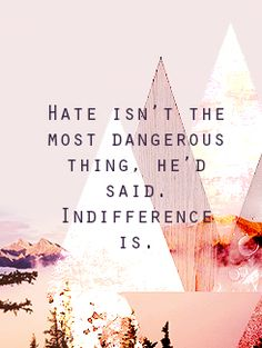 """""""The opposite of love is not hate. It's indifference."""""""