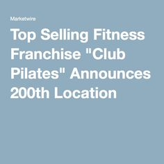 "Top Selling Fitness Franchise ""Club Pilates"" Announces 200th Location"