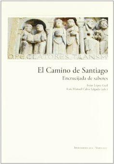 El camino de Santiago: encrucijadade saberes:  Itziar López Guil, Luis M. Calvo Salgado, Itziar López Guil, Luis M. Calvo Salgado:...